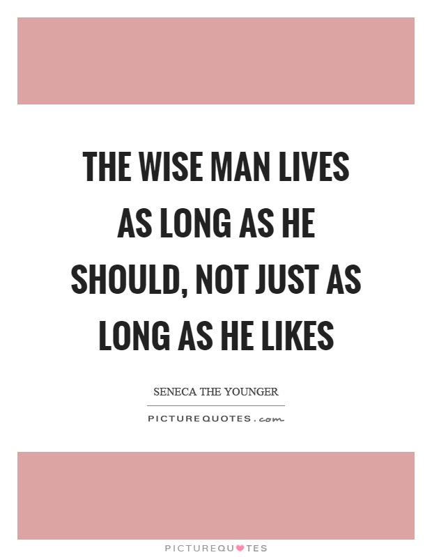 The wise man lives as long as he should, not just as long as he likes Picture Quote #1