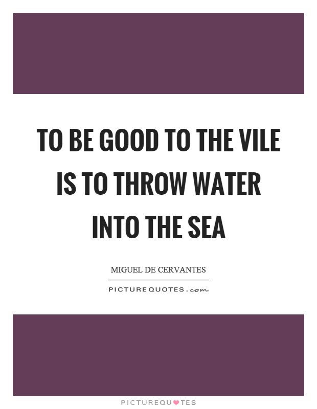 To be good to the vile is to throw water into the sea Picture Quote #1