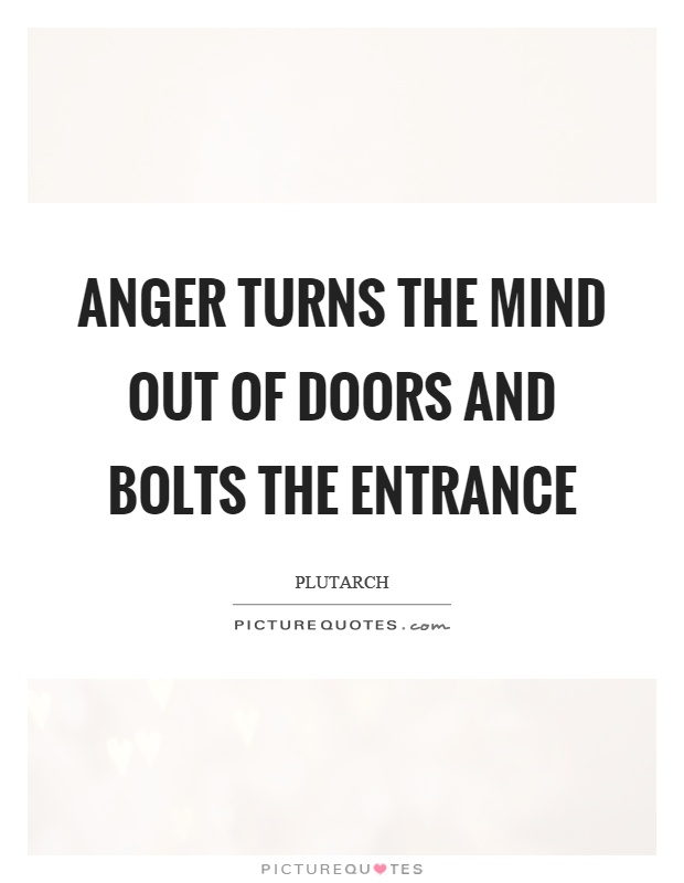 Anger turns the mind out of doors and bolts the entrance Picture Quote #1