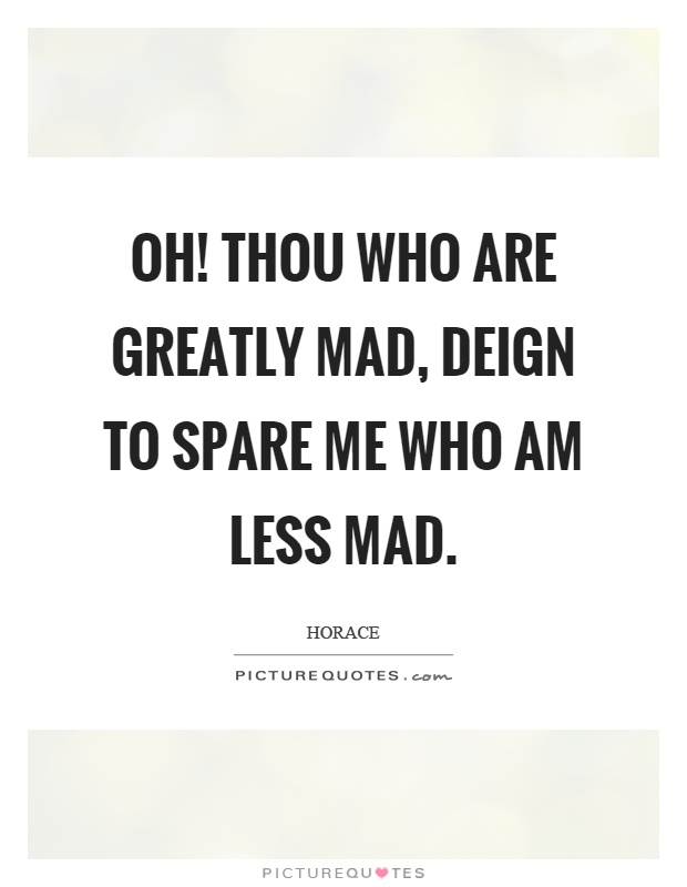 Oh! thou who are greatly mad, deign to spare me who am less mad Picture Quote #1