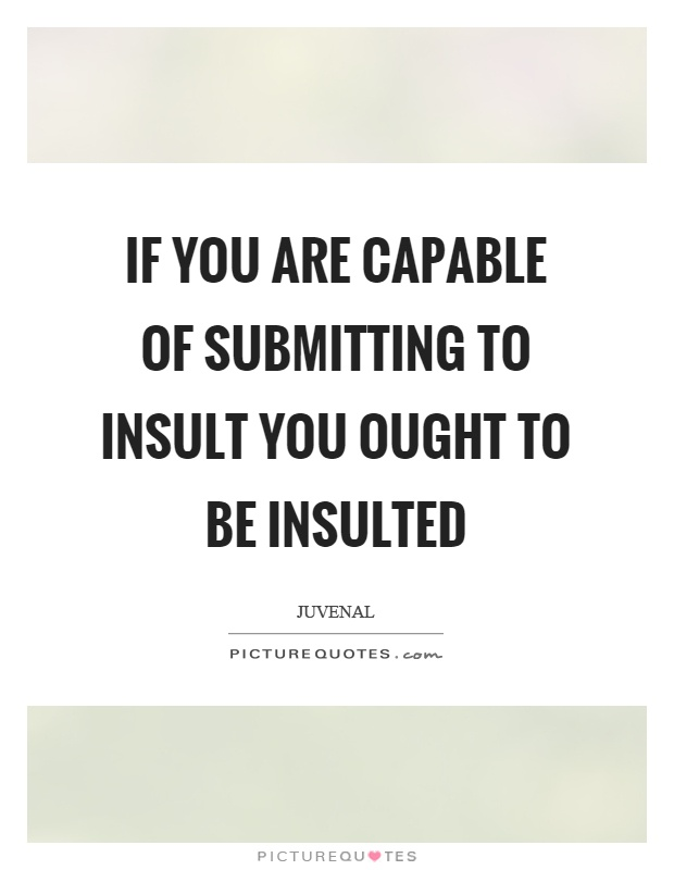 If you are capable of submitting to insult you ought to be insulted Picture Quote #1
