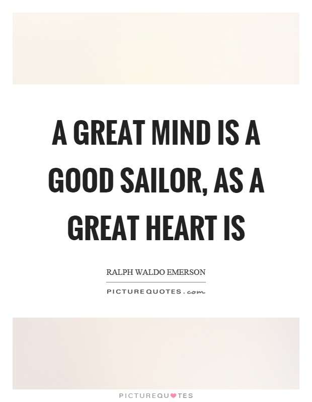 A great mind is a good sailor, as a great heart is Picture Quote #1