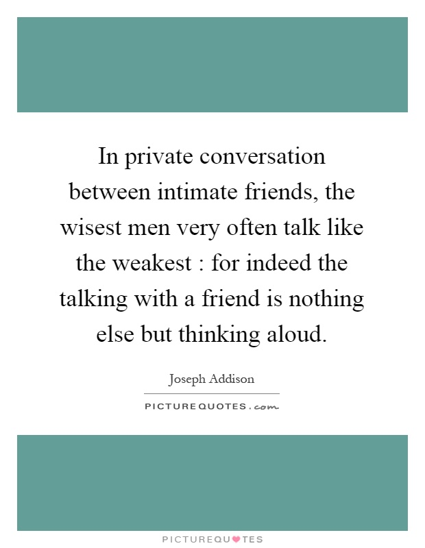 In private conversation between intimate friends, the wisest men very often talk like the weakest : for indeed the talking with a friend is nothing else but thinking aloud Picture Quote #1