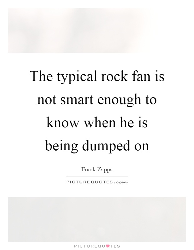 The typical rock fan is not smart enough to know when he is being dumped on Picture Quote #1