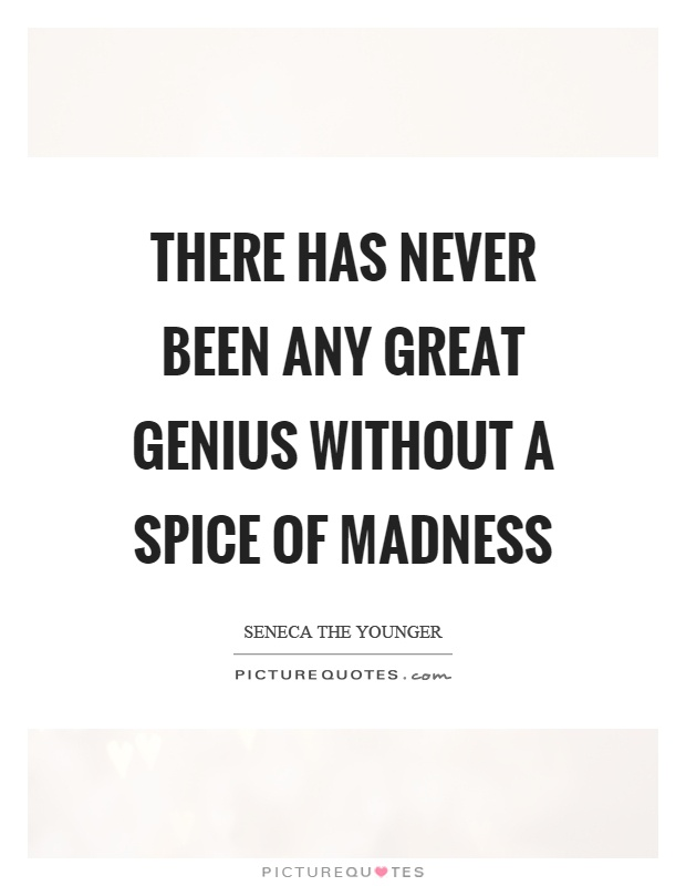 There has never been any great genius without a spice of madness Picture Quote #1