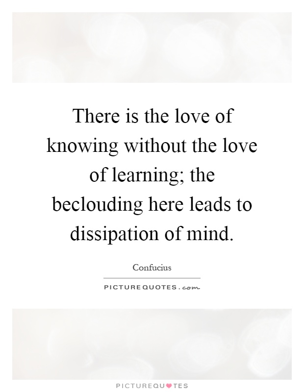 There is the love of knowing without the love of learning; the beclouding here leads to dissipation of mind Picture Quote #1