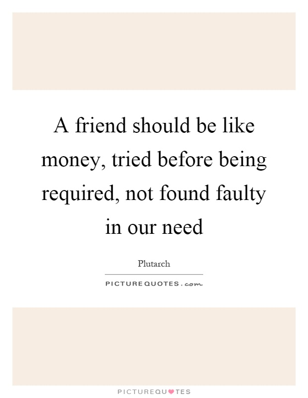 A friend should be like money, tried before being required, not found faulty in our need Picture Quote #1
