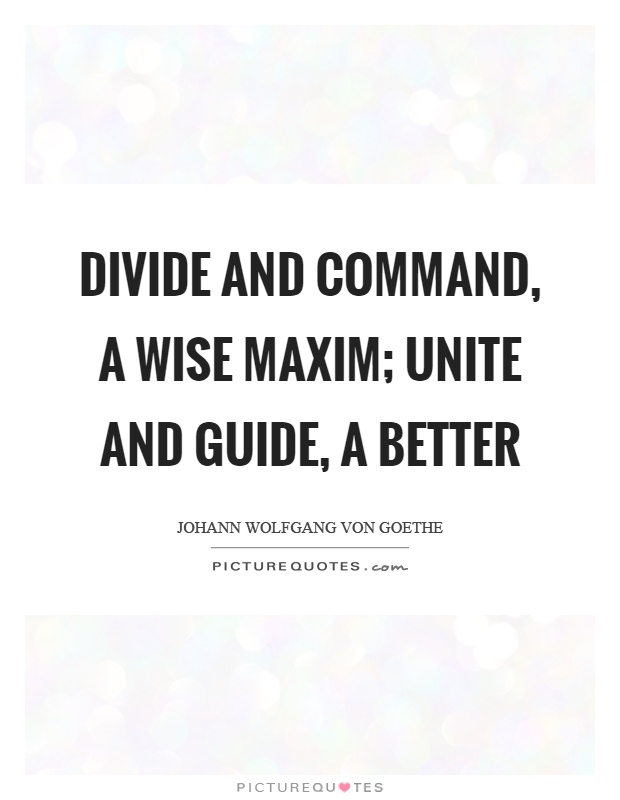 Divide and command, a wise maxim; Unite and guide, a better Picture Quote #1