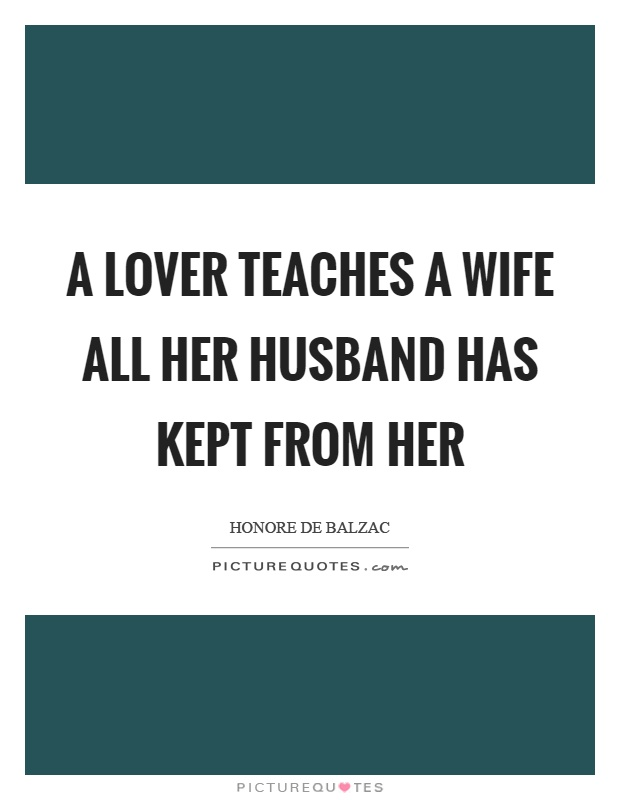 A lover teaches a wife all her husband has kept from her Picture Quote #1