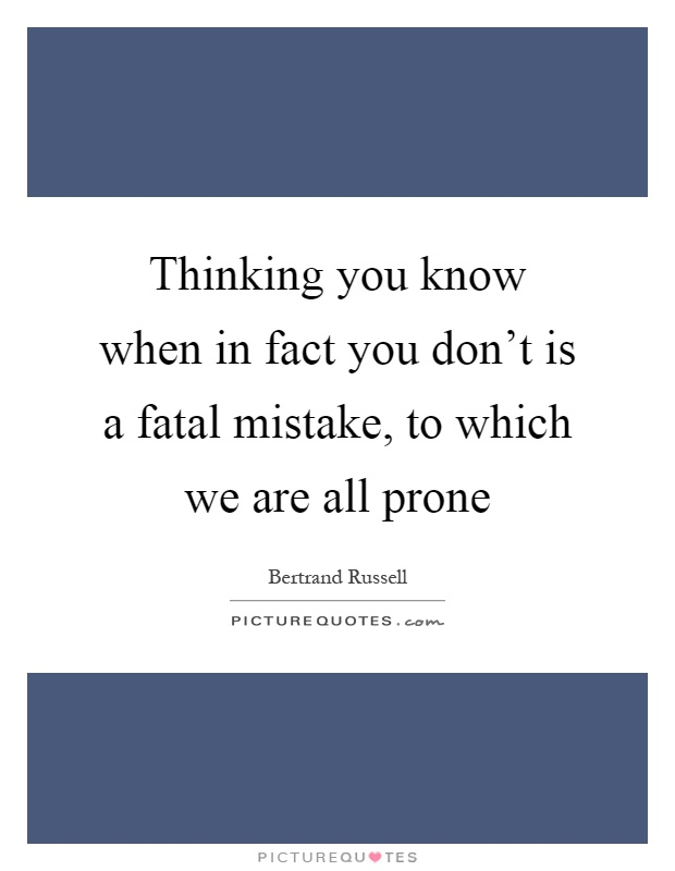 Thinking you know when in fact you don't is a fatal mistake, to which we are all prone Picture Quote #1