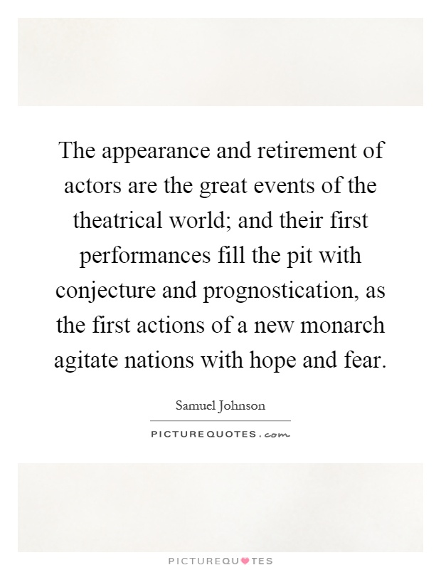 The appearance and retirement of actors are the great events of the theatrical world; and their first performances fill the pit with conjecture and prognostication, as the first actions of a new monarch agitate nations with hope and fear Picture Quote #1