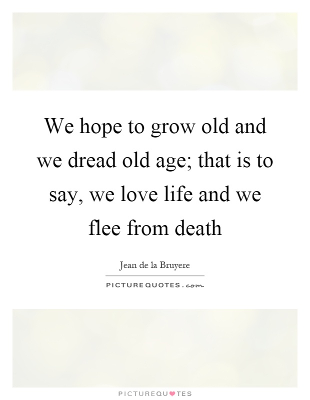 We hope to grow old and we dread old age; that is to say, we love life and we flee from death Picture Quote #1