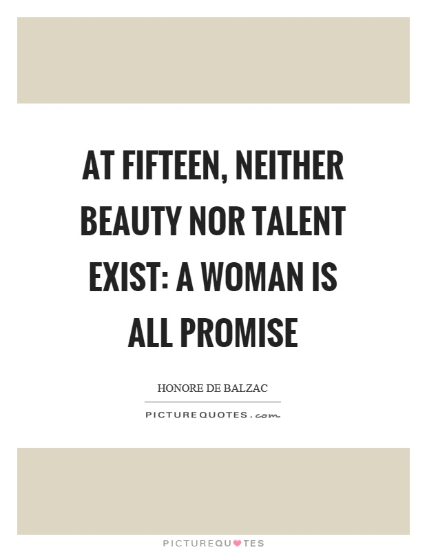 At fifteen, neither beauty nor talent exist: a woman is all promise Picture Quote #1