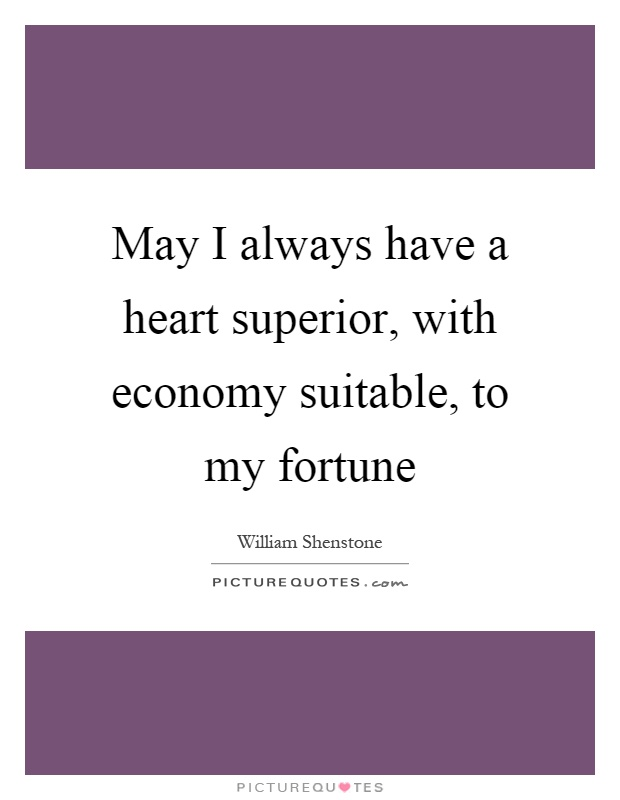 May I always have a heart superior, with economy suitable, to my fortune Picture Quote #1