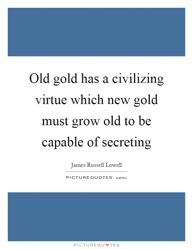 Old gold has a civilizing virtue which new gold must grow old to be capable of secreting Picture Quote #1
