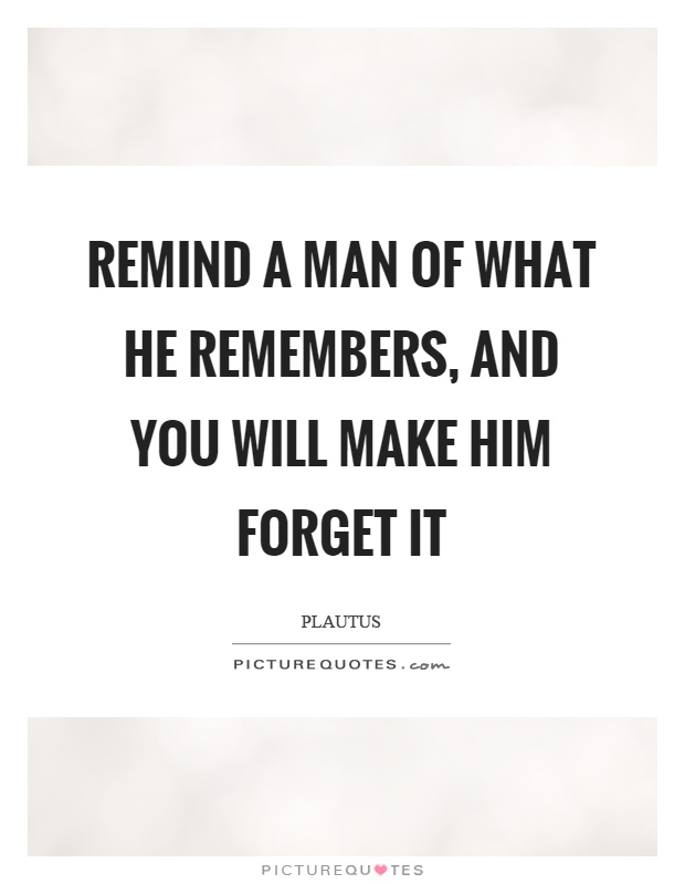 Remind a man of what he remembers, and you will make him forget it Picture Quote #1