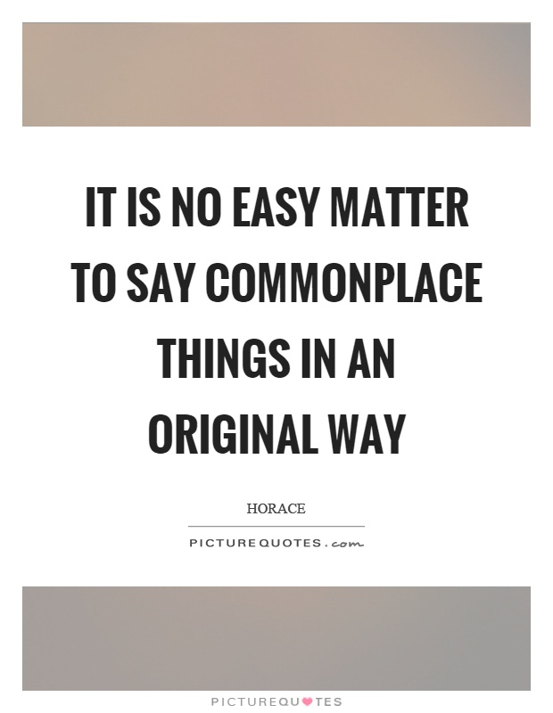 It is no easy matter to say commonplace things in an original way Picture Quote #1
