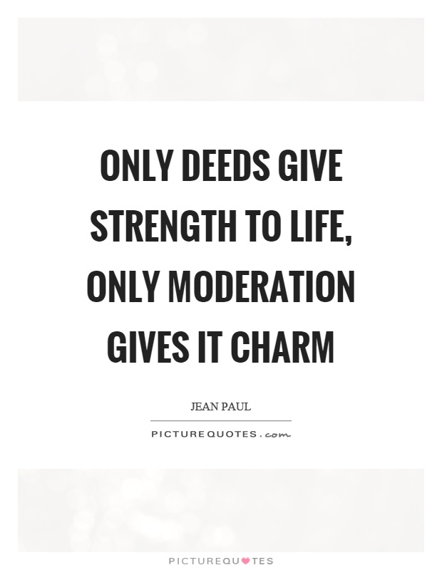 Only deeds give strength to life, only moderation gives it charm Picture Quote #1