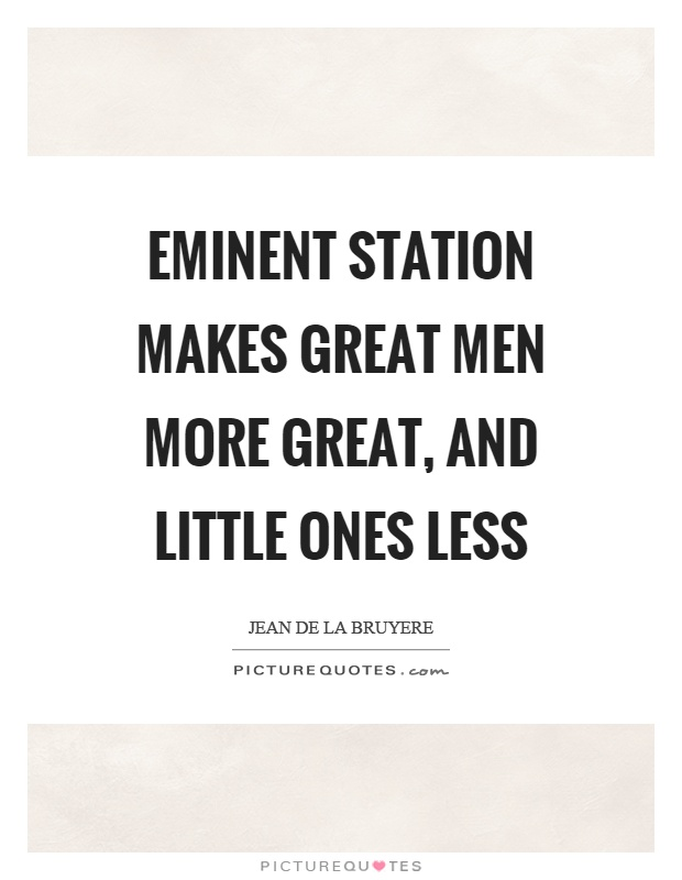 Eminent station makes great men more great, and little ones less Picture Quote #1
