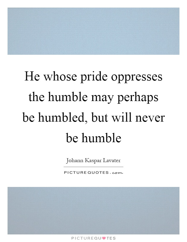 He whose pride oppresses the humble may perhaps be humbled, but will never be humble Picture Quote #1