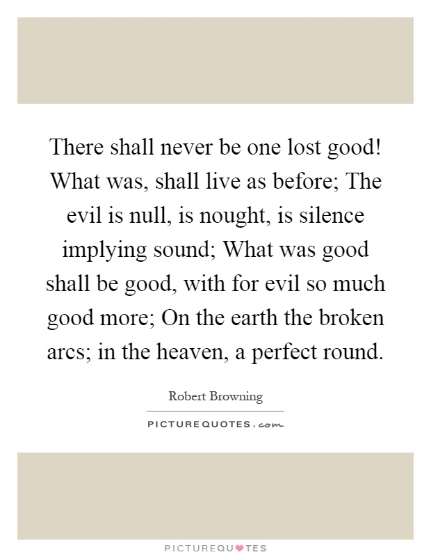 There shall never be one lost good! What was, shall live as before; The evil is null, is nought, is silence implying sound; What was good shall be good, with for evil so much good more; On the earth the broken arcs; in the heaven, a perfect round Picture Quote #1