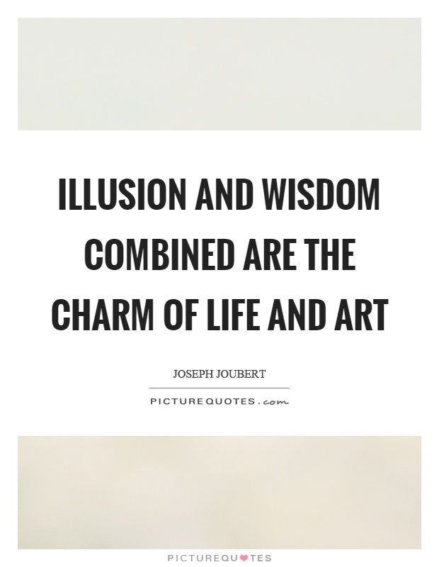 Illusion and wisdom combined are the charm of life and art Picture Quote #1
