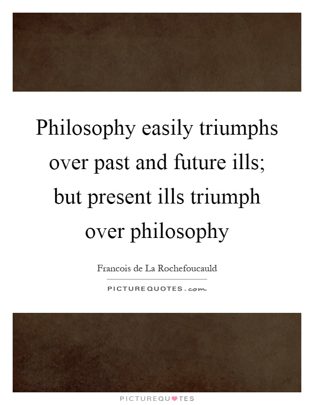 Philosophy easily triumphs over past and future ills; but present ills triumph over philosophy Picture Quote #1