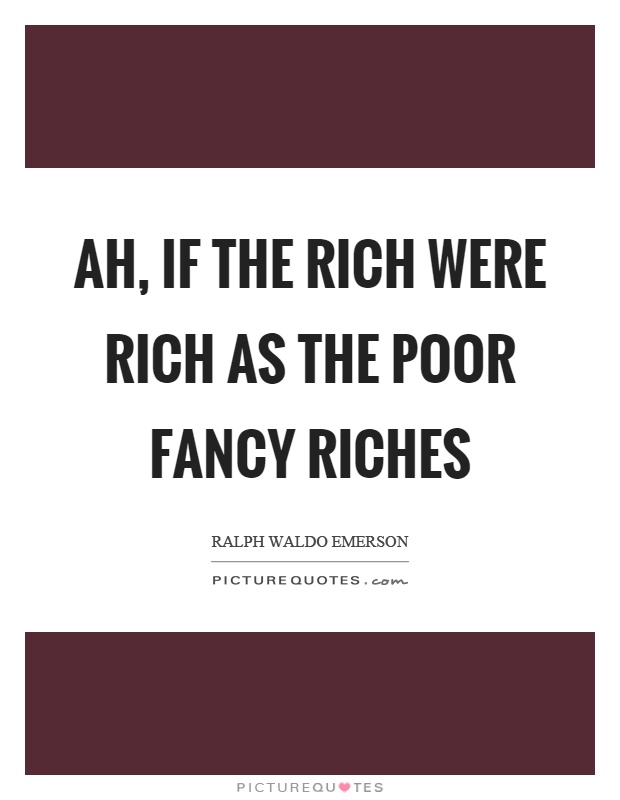 Ah, if the rich were rich as the poor fancy riches Picture Quote #1