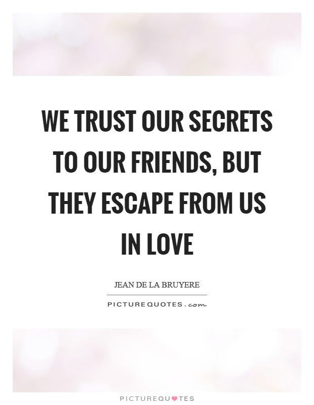 We trust our secrets to our friends, but they escape from us in love Picture Quote #1