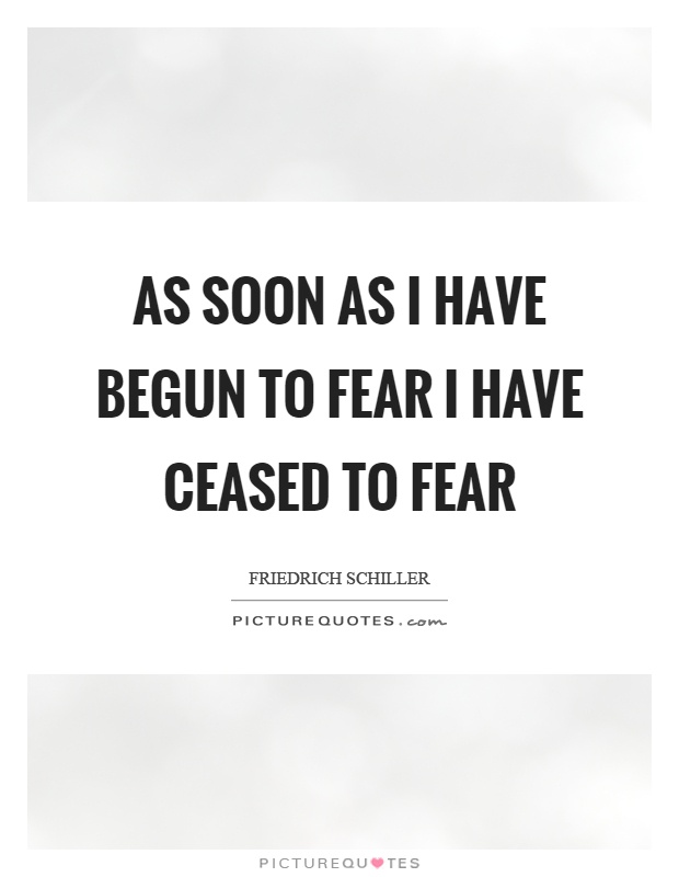 As soon as I have begun to fear I have ceased to fear Picture Quote #1