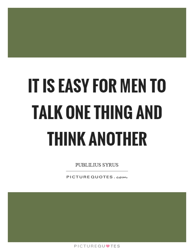 It is easy for men to talk one thing and think another Picture Quote #1