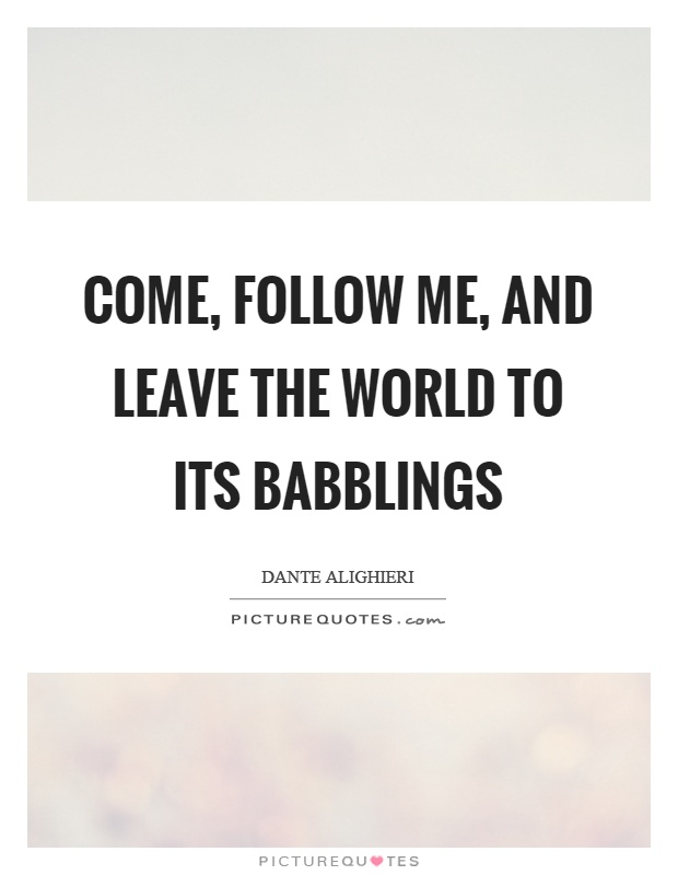 Come, follow me, and leave the world to its babblings Picture Quote #1