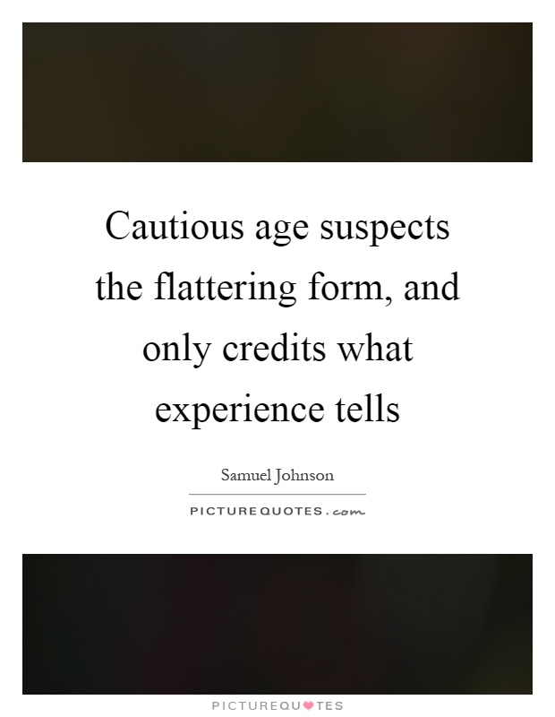 Cautious age suspects the flattering form, and only credits what experience tells Picture Quote #1