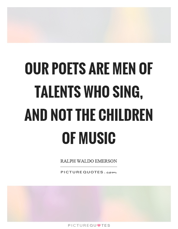 Our poets are men of talents who sing, and not the children of music Picture Quote #1