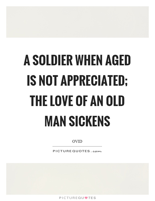 A soldier when aged is not appreciated; the love of an old man sickens Picture Quote #1