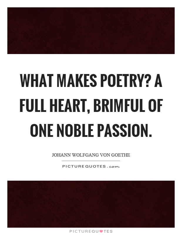 What makes poetry? A full heart, brimful of one noble passion Picture Quote #1