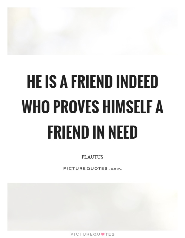 He is a friend indeed who proves himself a friend in need Picture Quote #1