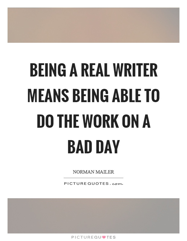 Being a real writer means being able to do the work on a bad day Picture Quote #1