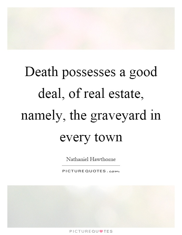 Death possesses a good deal, of real estate, namely, the graveyard in every town Picture Quote #1