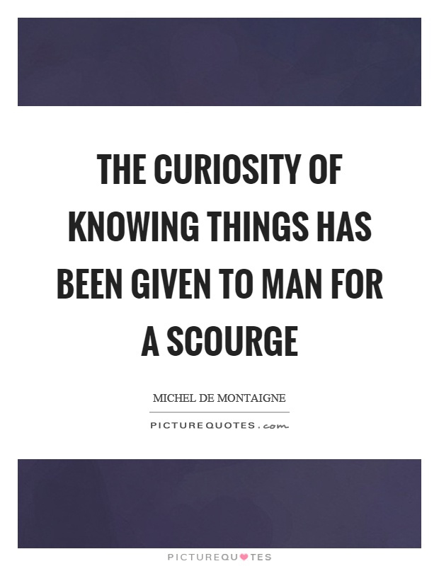The curiosity of knowing things has been given to man for a scourge Picture Quote #1
