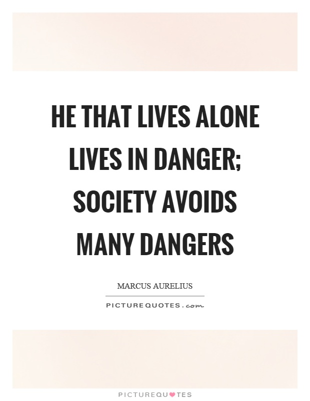 He that lives alone lives in danger; society avoids many dangers Picture Quote #1