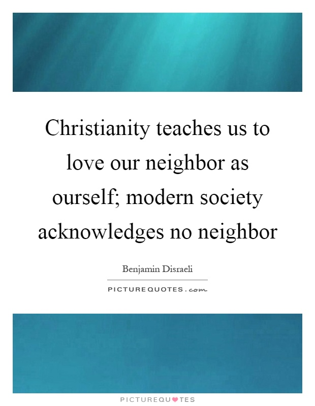 Christianity teaches us to love our neighbor as ourself; modern society acknowledges no neighbor Picture Quote #1