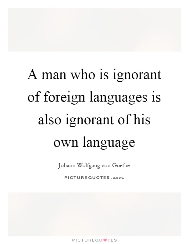 A man who is ignorant of foreign languages is also ignorant of his own language Picture Quote #1