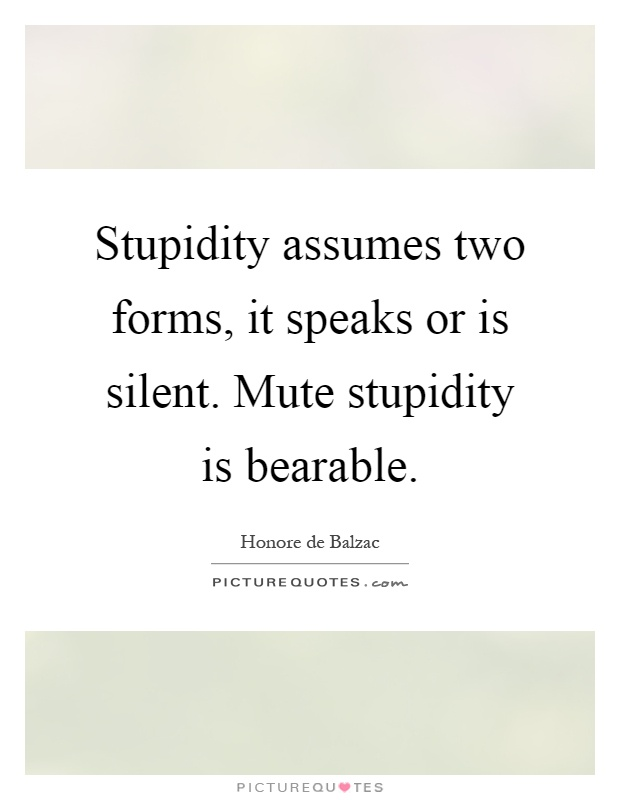 Stupidity assumes two forms, it speaks or is silent. Mute stupidity is bearable Picture Quote #1