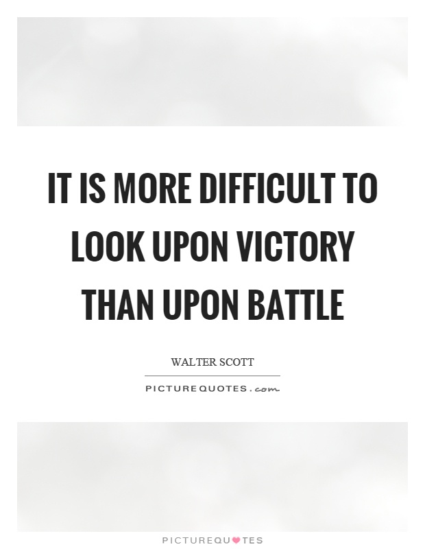 It is more difficult to look upon victory than upon battle Picture Quote #1