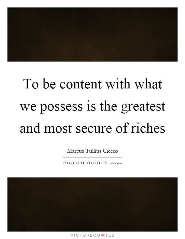 To be content with what we possess is the greatest and most secure of riches Picture Quote #1