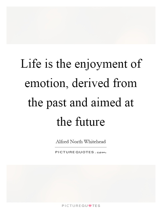 Life is the enjoyment of emotion, derived from the past and aimed at the future Picture Quote #1