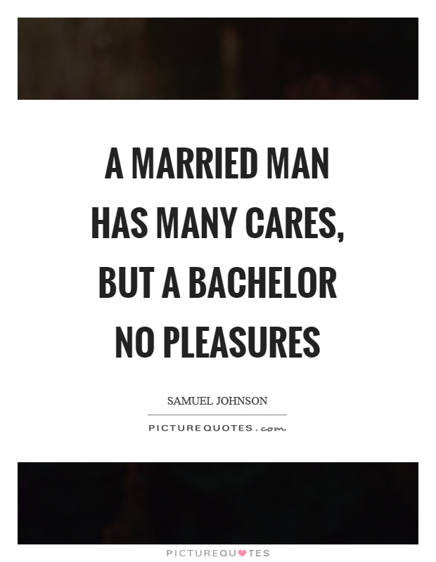 A married man has many cares, but a bachelor no pleasures Picture Quote #1