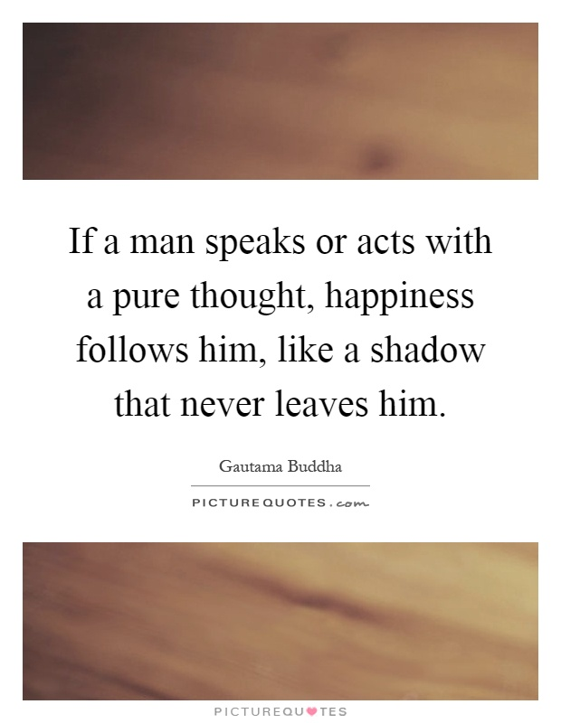 If a man speaks or acts with a pure thought, happiness follows him, like a shadow that never leaves him Picture Quote #1