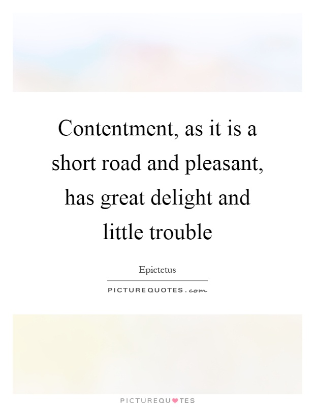 Contentment, as it is a short road and pleasant, has great delight and little trouble Picture Quote #1